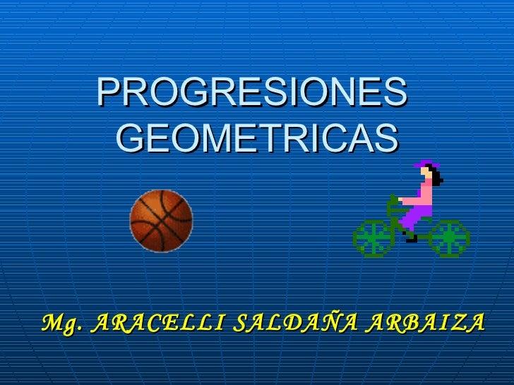 PROGRESIONES  GEOMETRICAS Mg. ARACELLI SALDAÑA ARBAIZA