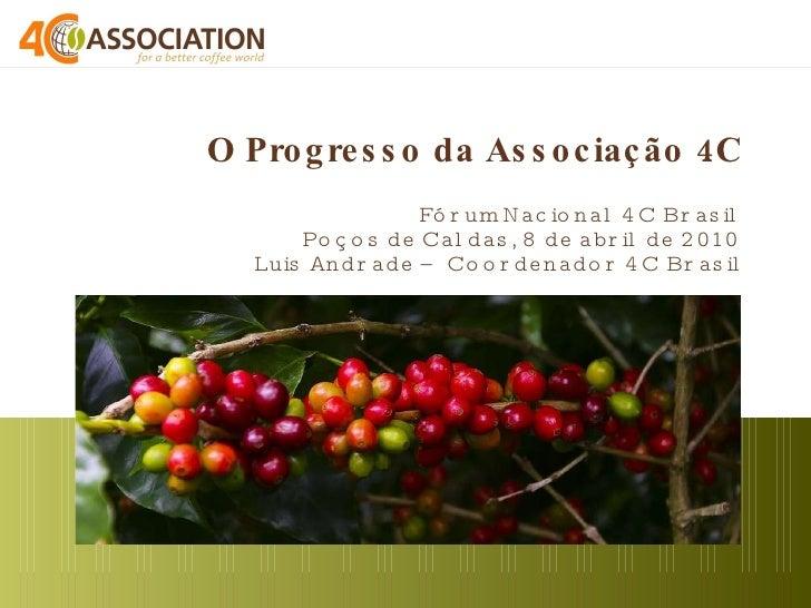 O Progresso da Associação 4C  Fórum Nacional 4C Brasil Poços de Caldas, 8 de abril de 2010 Luis Andrade – Coordenador 4C B...