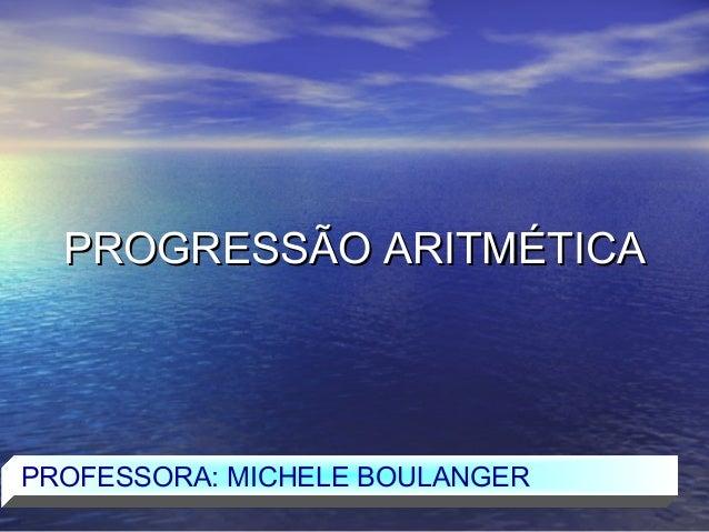 PROGRESSÃO ARITMÉTICAPROFESSORA: MICHELE BOULANGER