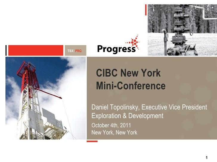 CIBC New York  Mini-Conference Daniel Topolinsky, Executive Vice President Exploration & Development October 4th, 2011 New...