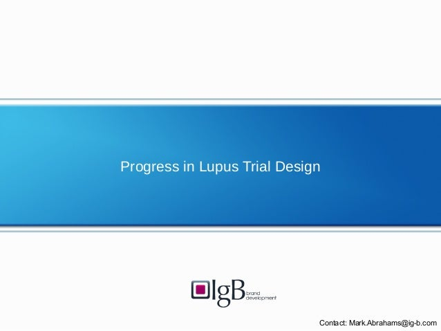 Progress in Lupus Trial Design Contact: Mark.Abrahams@ig-b.com