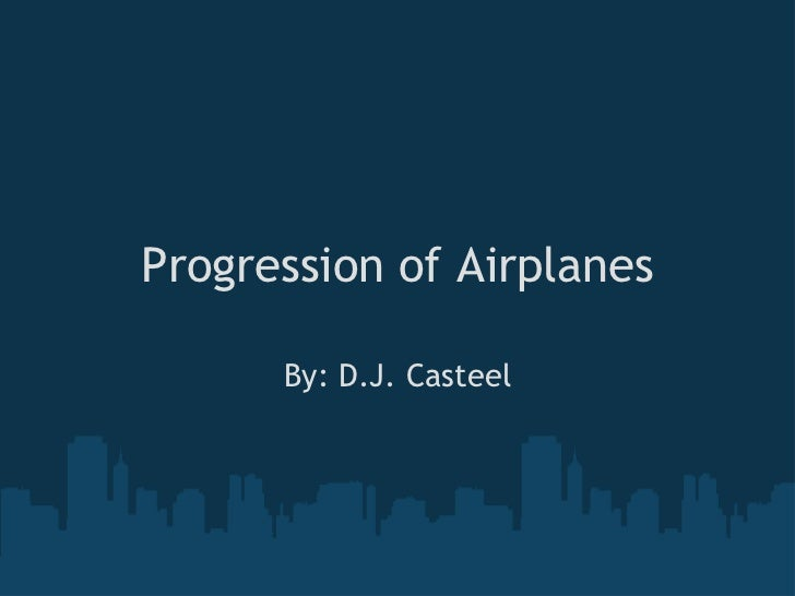 Progression of Airplanes<br />By: D.J. Casteel<br />