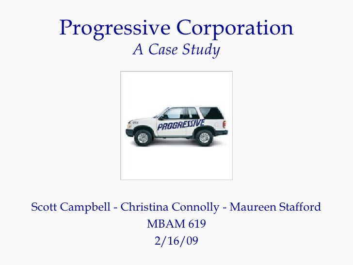 Progressive Corporation A Case Study Scott Campbell - Christina Connolly - Maureen Stafford MBAM 619 2/16/09