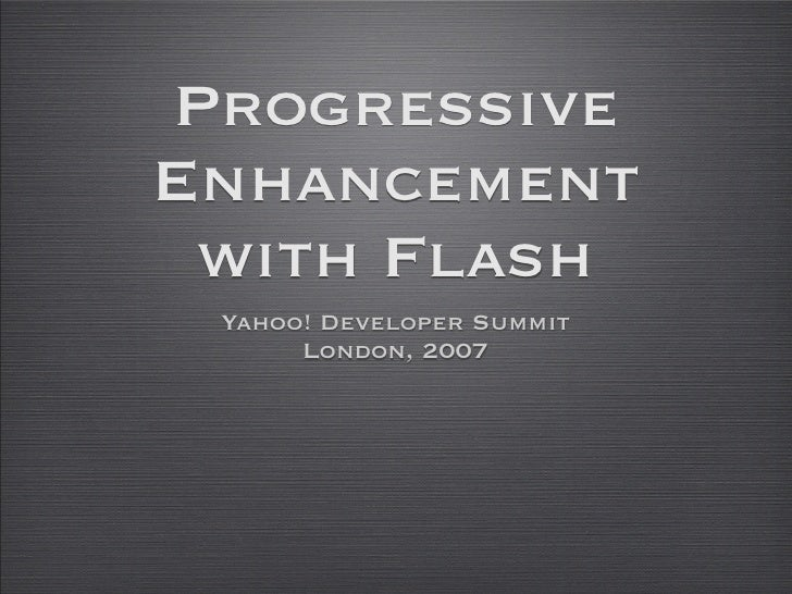 Progressive Enhancement  with Flash  Yahoo! Developer Summit       London, 2007