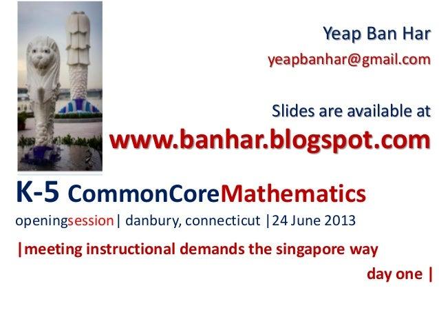 K-5 CommonCoreMathematicsopeningsession  danbury, connecticut  24 June 2013Yeap Ban Haryeapbanhar@gmail.comSlides are avai...