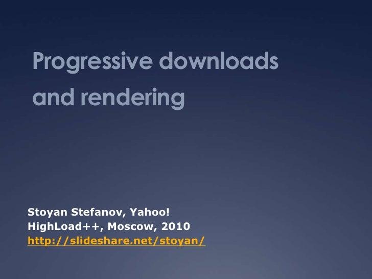 Progressive downloadsand renderingStoyan Stefanov, Yahoo!HighLoad++, Moscow, 2010http://slideshare.net/stoyan/