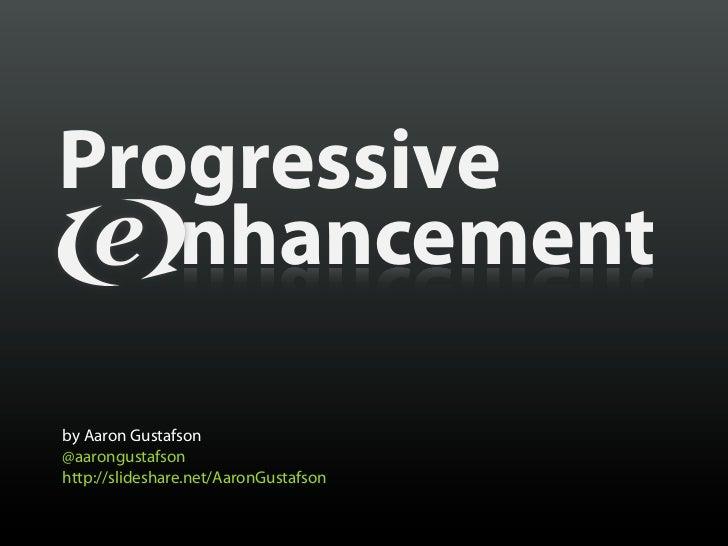 Progressive   nhancementby Aaron Gustafson@aarongustafsonhttp://slideshare.net/AaronGustafson