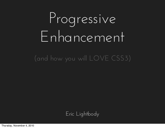 Progressive Enhancement Eric Lightbody (and how you will LOVE CSS3) Thursday, November 4, 2010