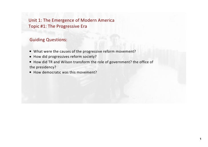 Unit 1: The Emergence of Modern America Topic #1: The Progressive Era  Guiding Questions:   • What were the causes of the ...