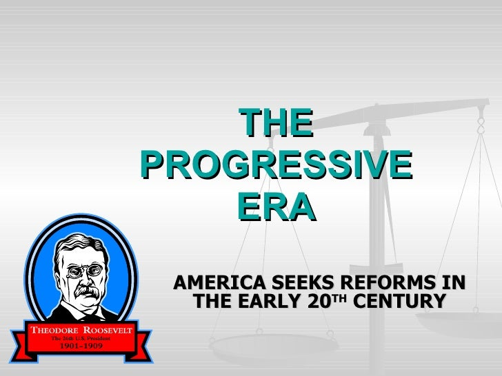 THE PROGRESSIVE ERA AMERICA SEEKS REFORMS IN THE EARLY 20 TH  CENTURY