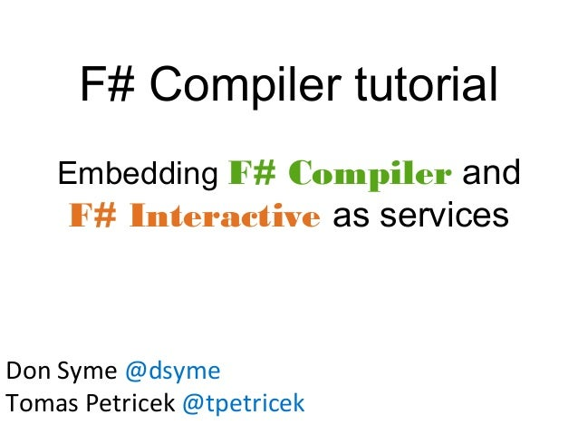 F# Compiler tutorial Embedding F# Compiler and F# Interactive as services Don Syme @dsyme Tomas Petricek @tpetricek