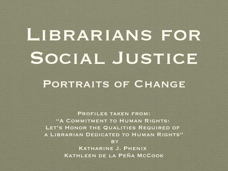 """Librarians for Social Justice <ul><li>Profiles taken from: </li></ul><ul><li>"""" A Commitment to Human Rights:  </li></ul><u..."""