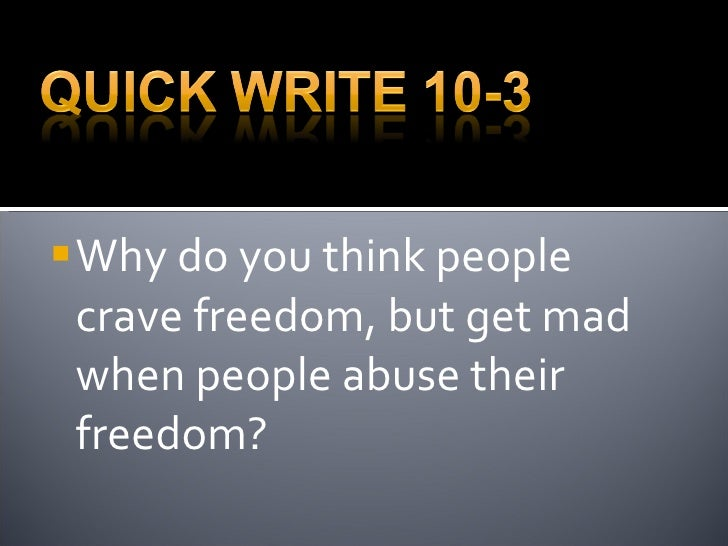 <ul><li>Why do you think people crave freedom, but get mad when people abuse their freedom? </li></ul>
