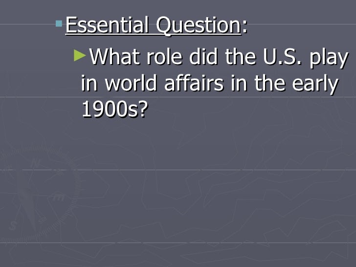<ul><ul><li>Essential Question : </li></ul></ul><ul><ul><ul><li>What role did the U.S. play in world affairs in the early ...