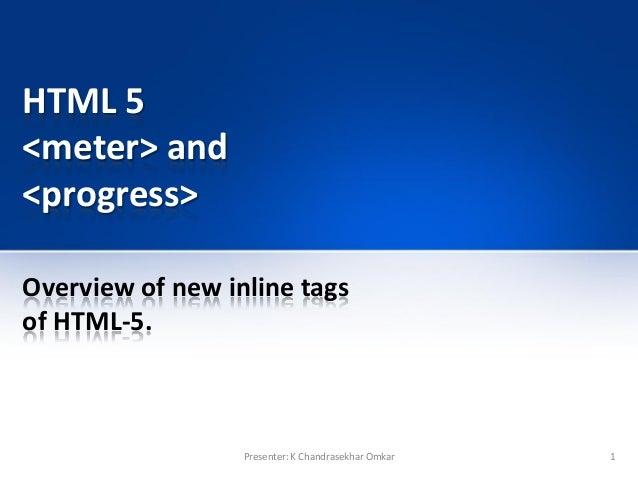 HTML 5 <meter> and <progress> Overview of new inline tags of HTML-5. 1Presenter: K Chandrasekhar Omkar