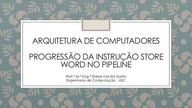 ARQUITETURA DE COMPUTADORES PROGRESSÃO DA INSTRUÇÃO STORE WORD NO PIPELINE Prof.ª M.ª Eng.ª Elaine Cecília Gatto Engenhari...