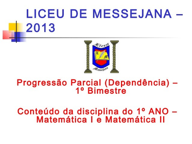 LICEU DE MESSEJANA – 2013 Progressão Parcial (Dependência) – 1º Bimestre Conteúdo da disciplina do 1º ANO – Matemática I e...