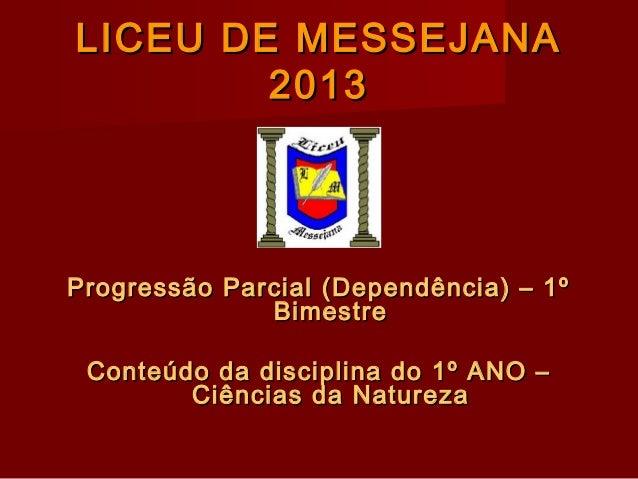 LICEU DE MESSEJANA 2013  Progressão Parcial (Dependência) – 1º Bimestre Conteúdo da disciplina do 1º ANO – Ciências da Nat...