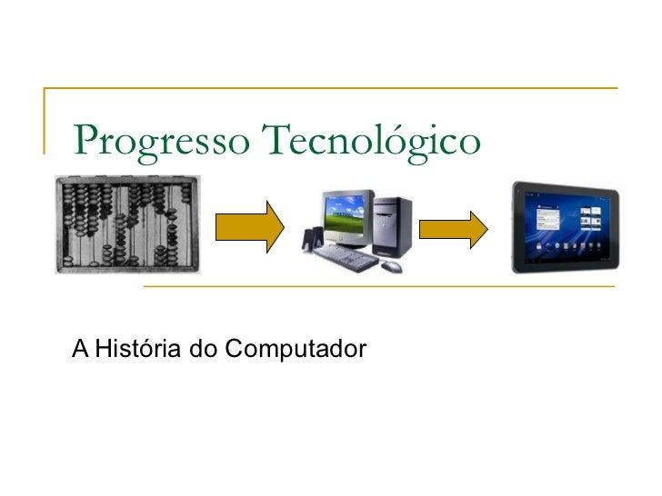 Progresso Tecnológico A História do Computador