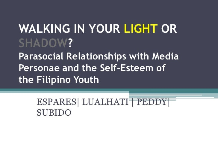 WALKING IN YOUR LIGHT ORSHADOW?Parasocial Relationships with MediaPersonae and the Self-Esteem ofthe Filipino Youth   ESPA...