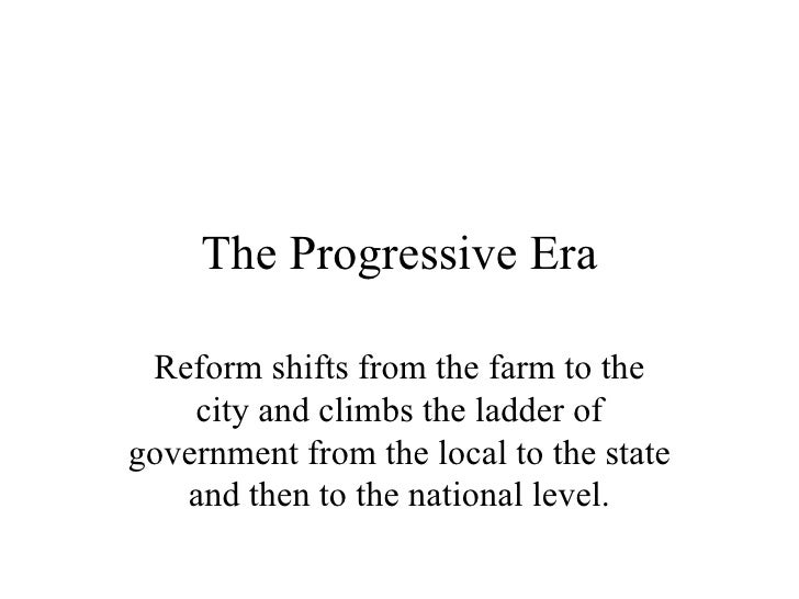 The Progressive Era Reform shifts from the farm to the    city and climbs the ladder ofgovernment from the local to the st...