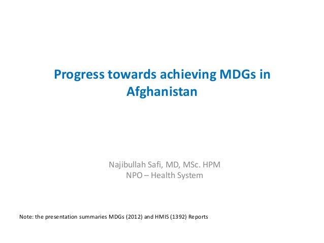 Progress towards achieving MDGs in Afghanistan Najibullah Safi, MD, MSc. HPM NPO – Health System Note: the presentation su...
