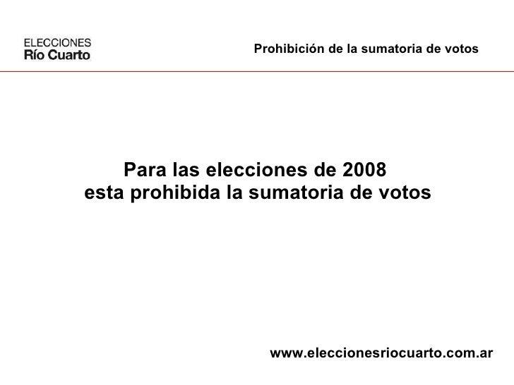 Para las elecciones de 2008  esta prohibida la sumatoria de votos Prohibición de la sumatoria de votos www.eleccionesriocu...