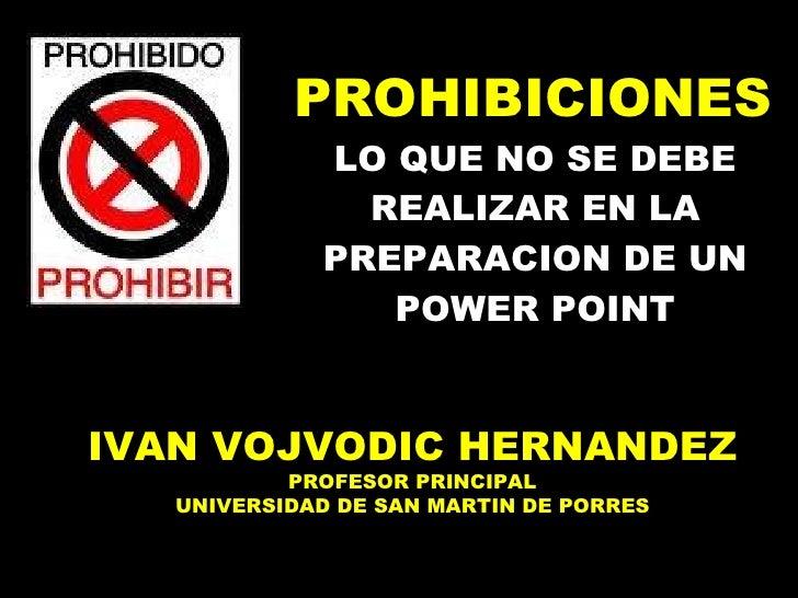 LO QUE NO SE DEBE REALIZAR EN LA PREPARACION DE UN POWER POINT PROHIBICIONES IVAN VOJVODIC HERNANDEZ PROFESOR PRINCIPAL UN...