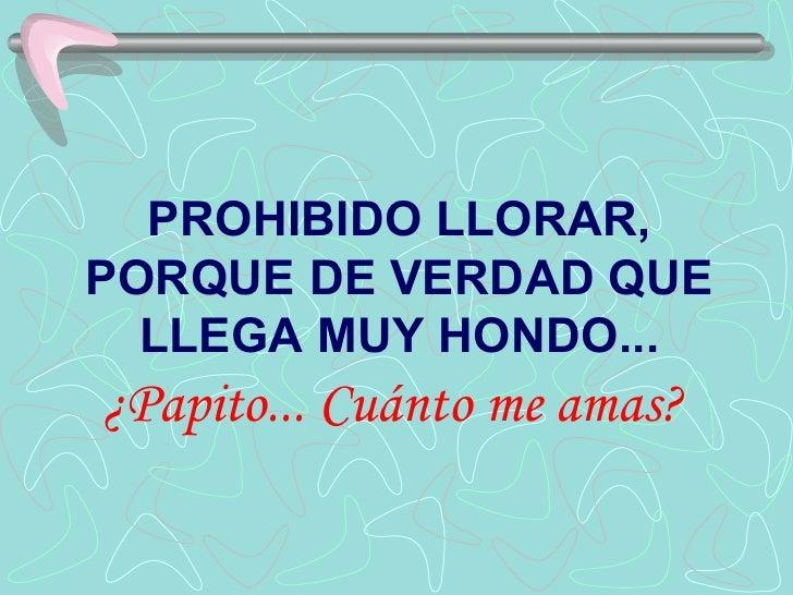 PROHIBIDO LLORAR, PORQUE DE VERDAD QUE LLEGA MUY HONDO...  ¿Papito... Cuánto me amas?