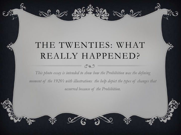 THE TWENTIES: WHAT    REALLY HAPPENED?   This photo essay is intended to show how the Prohibition was the definingmoment o...