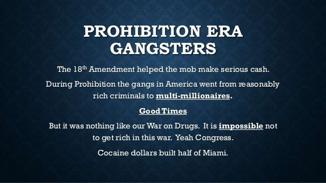 PROHIBITION ERA GANGSTERS The 18th Amendment helped the mob make serious cash. During Prohibition the gangs in America wen...