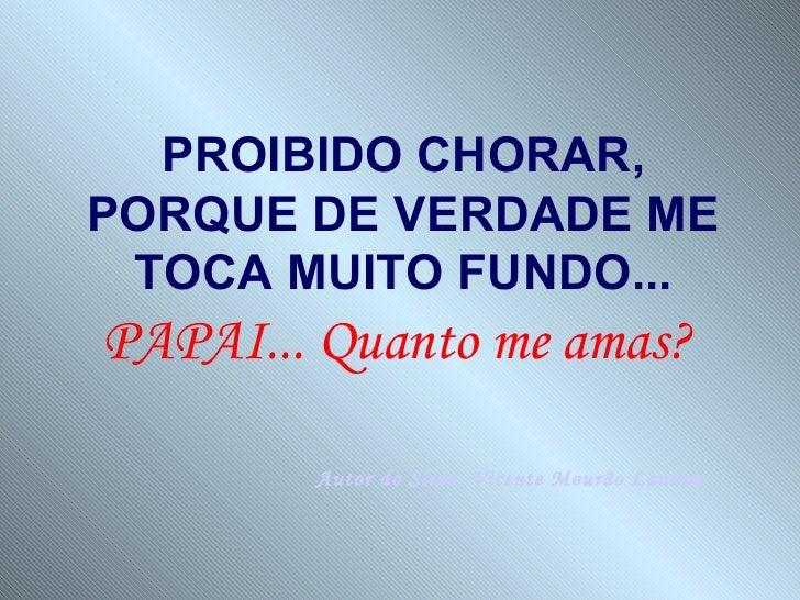 PROIBIDO CHORAR,PORQUE DE VERDADE ME TOCA MUITO FUNDO...PAPAI... Quanto me amas?        Autor do Slide: Vicente Mourão Lan...