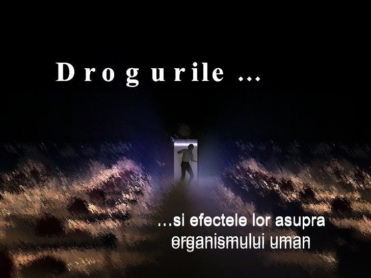 Drogurile… … si efectele lor asupra organismului uman Drogurile… … si efectele lor asupra organismului uman Drogurile… … s...