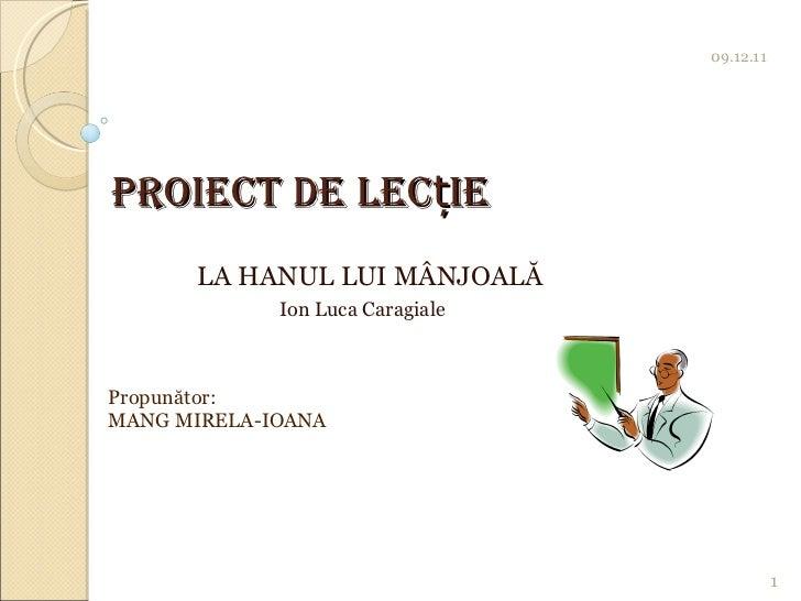 Proiect de lec ț ie LA HANUL LUI MÂNJOALĂ   Ion Luca Caragiale 09.12.11 1 Propunător:  MANG MIRELA-IOANA