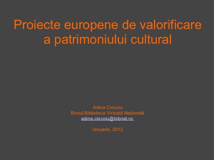 Proiecte europene de valorificare a patrimoniului cultural Adina Ciocoiu Biroul Biblioteca Virtuală Naţională adina.ciocoi...