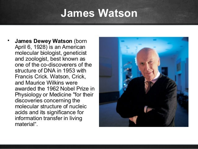 contributions of james watson as an american molecular biologist geneticist and zoologist James dewey watson (born april 6, 1928) is an american molecular biologist, geneticist and zoologist, best known as one of the co-discoverers of the structure of dna in 1953 with english physicist francis crick watson, crick, and maurice wilkins were awarded the 1962 noble prize in physiology and medicine for their.