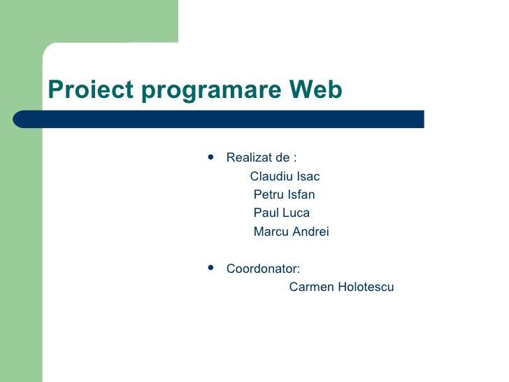 Proiect programare Web <ul><li>Realizat de : </li></ul><ul><li>Claudiu Isac  </li></ul><ul><li>Petru Isfan  </li></ul><ul>...