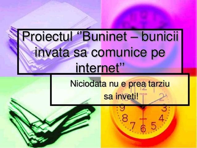 Proiectul ''Buninet – bunicii  invata sa comunice pe          internet''        Niciodata nu e prea tarziu                ...