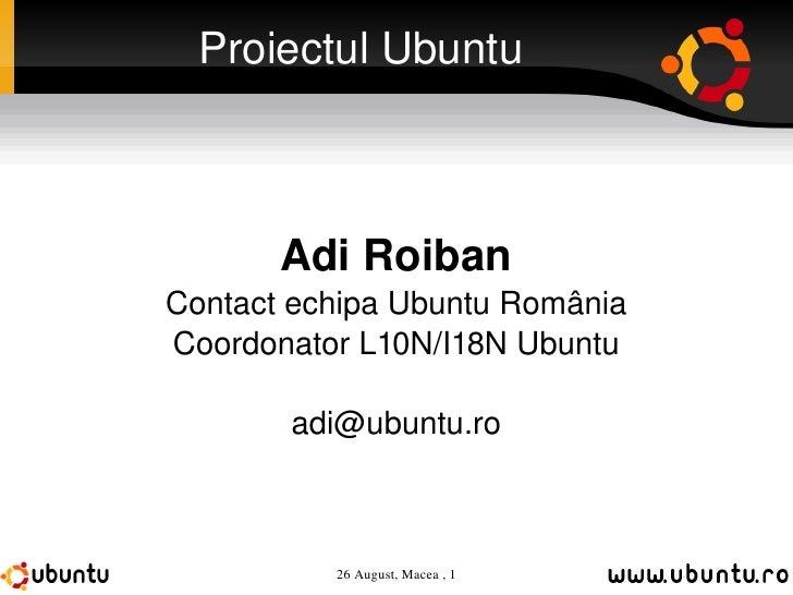 Proiectul Ubuntu Adi Roiban Contact echipa Ubuntu România Coordonator L10N/I18N Ubuntu [email_address]