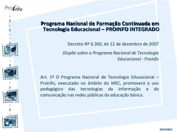 <ul><li>Programa Nacional de Formação Continuada em Tecnologia Educacional – PROINFO INTEGRADO </li></ul>Decreto Nº 6.300,...