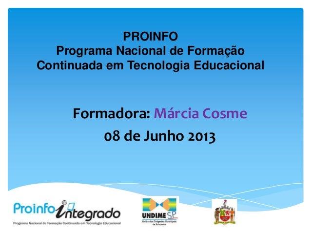 PROINFOPrograma Nacional de FormaçãoContinuada em Tecnologia EducacionalFormadora: Márcia Cosme08 de Junho 2013