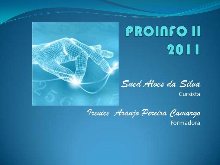 PROINFO II2011<br />Sued Alves da Silva<br />Cursista<br />Irenice  Araujo Pereira Camargo<br />Formadora<br />