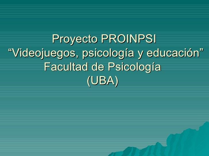 """Proyecto PROINPSI  """"Videojuegos, psicología y educación"""" Facultad de Psicología  (UBA)"""