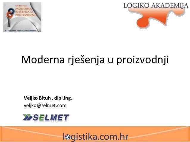 Moderna rješenja u proizvodnji  Veljko Bituh , dipl.ing. veljko@selmet.com