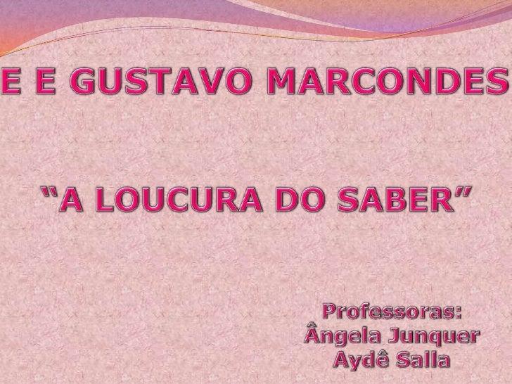 """E E GUSTAVO MARCONDES<br />""""A LOUCURA DO SABER""""<br />Professoras:<br />Ângela Junquer<br />Aydê Salla<br />"""