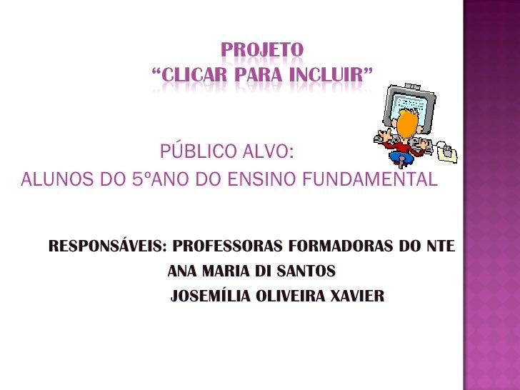 PÚBLICO ALVO:  ALUNOS DO 5ºANO DO ENSINO FUNDAMENTAL RESPONSÁVEIS: PROFESSORAS FORMADORAS DO NTE ANA MARIA DI SANTOS  JOSE...