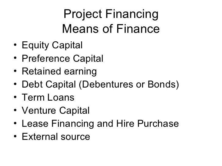 Project Financing Means of Finance <ul><li>Equity Capital </li></ul><ul><li>Preference Capital </li></ul><ul><li>Retained ...