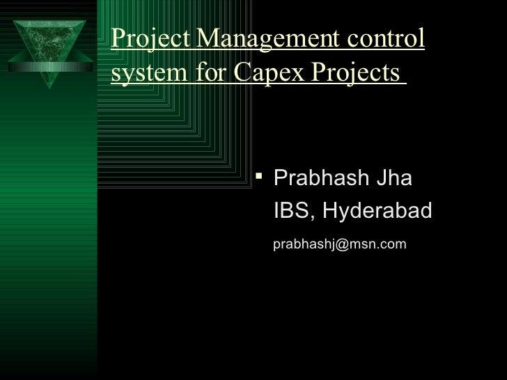Project Management control system for Capex Projects  <ul><li>Prabhash Jha </li></ul><ul><li>IBS, Hyderabad </li></ul><ul>...