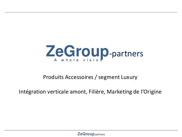 ZeGroup-partners ZeGroup-partners A w h o l e v i s i o n Produits Accessoires / segment Luxury Intégration verticale amon...
