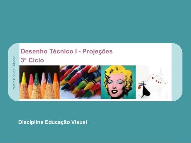 DESENHO TÉCNICO Disciplina Educação Visual Desenho Técnico I - Projeções 3º Ciclo Prof.ªBrígidaRibeiro